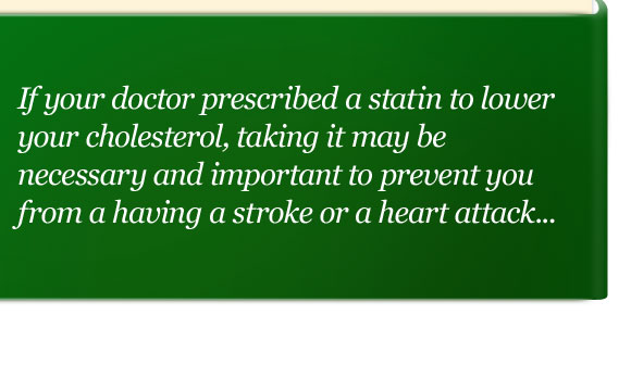 If your doctor prescribed a statin to lower your cholesterol, taking it may be necessary and important to prevent you from a having a stroke or a heart attack...